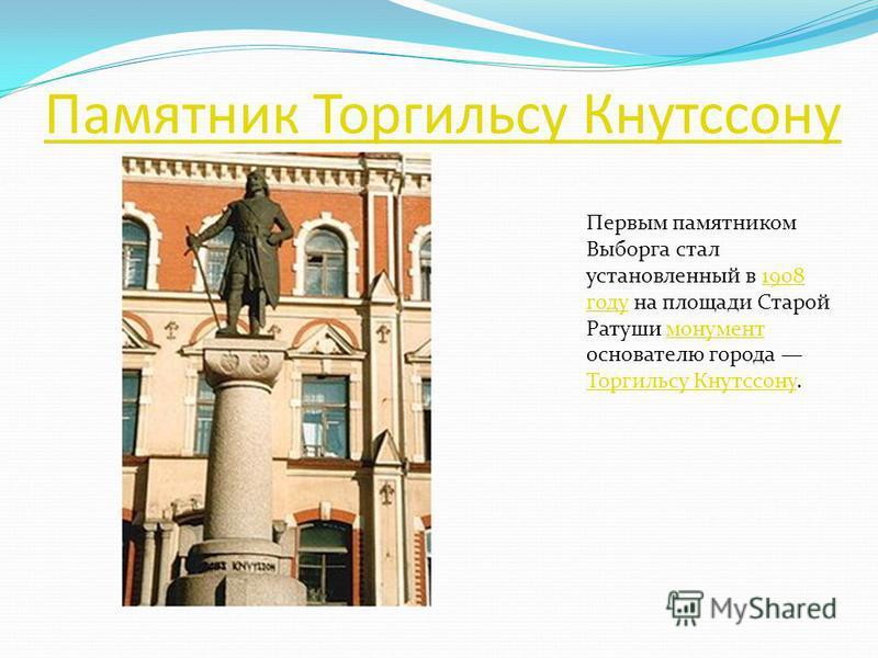 Памятник Торгильсу Кнутссону Первым памятником Выборга стал установленный в 1908 году на площади Старой Ратуши монумент основателю города Торгильсу Кнутссону.1908 году монумент Торгильсу Кнутссону