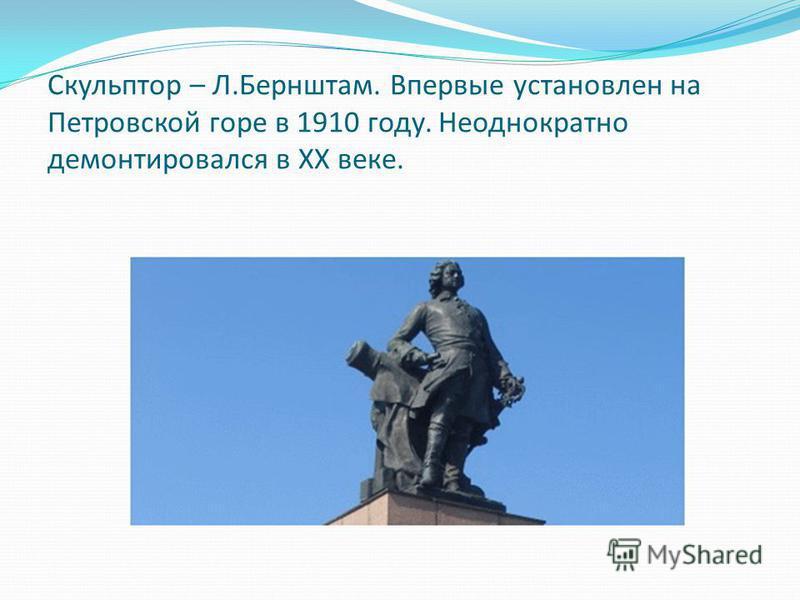 Скульптор – Л.Бернштам. Впервые установлен на Петровской горе в 1910 году. Неоднократно демонтировался в XX веке.
