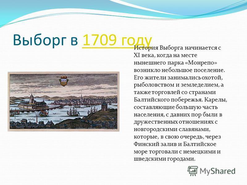 Выборг в 1709 году 1709 году История Выборга начинается с XI века, когда на месте нынешнего парка «Монрепо» возникло небольшое поселение. Его жители занимались охотой, рыболовством и земледелием, а также торговлей со странами Балтийского побережья. К