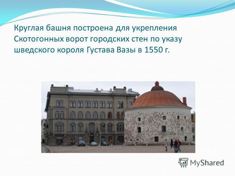 Круглая башня построена для укрепления Скотогонных ворот городских стен по указу шведского короля Густава Вазы в 1550 г.