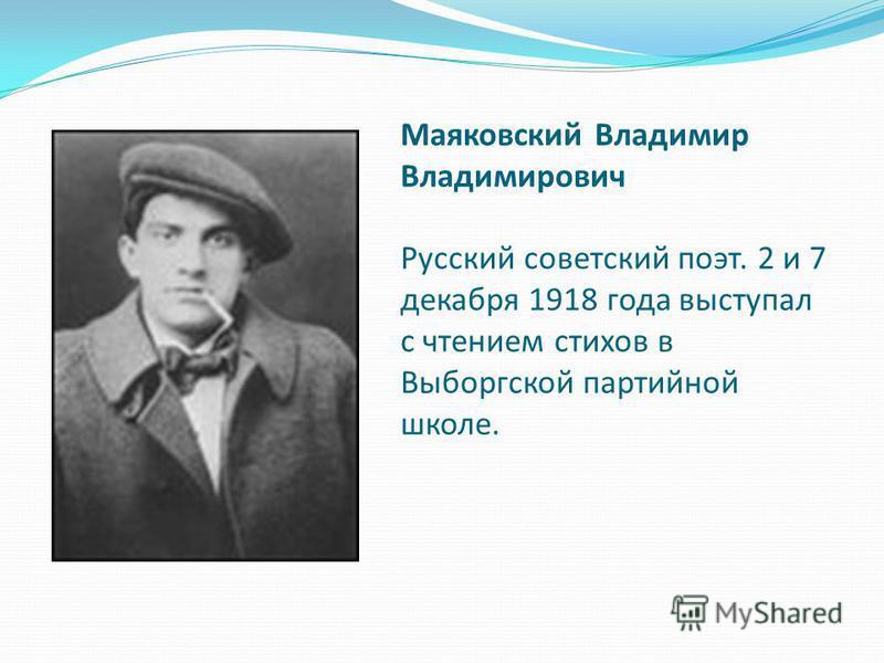 Маяковский Владимир Владимирович Русский советский поэт. 2 и 7 декабря 1918 года выступал с чтением стихов в Выборгской партийной школе.