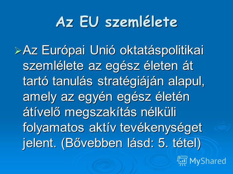 Az EU szemlélete Az Európai Unió oktatáspolitikai szemlélete az egész életen át tartó tanulás stratégiáján alapul, amely az egyén egész életén átívelő megszakítás nélküli folyamatos aktív tevékenységet jelent. (Bővebben lásd: 5. tétel) Az Európai Uni