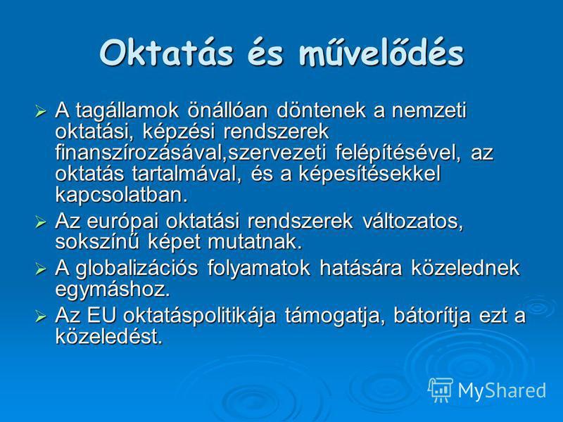 Oktatás és művelődés A tagállamok önállóan döntenek a nemzeti oktatási, képzési rendszerek finanszírozásával,szervezeti felépítésével, az oktatás tartalmával, és a képesítésekkel kapcsolatban. A tagállamok önállóan döntenek a nemzeti oktatási, képzés