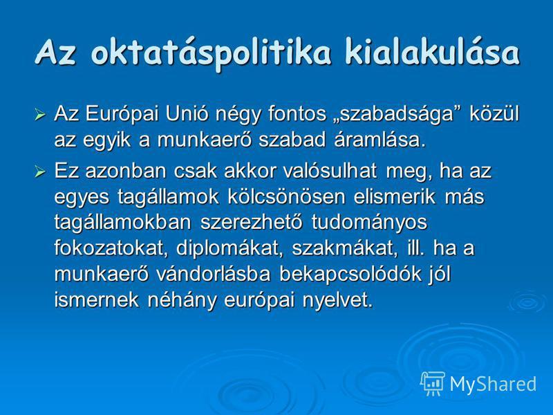 Az oktatáspolitika kialakulása Az Európai Unió négy fontos szabadsága közül az egyik a munkaerő szabad áramlása. Az Európai Unió négy fontos szabadsága közül az egyik a munkaerő szabad áramlása. Ez azonban csak akkor valósulhat meg, ha az egyes tagál