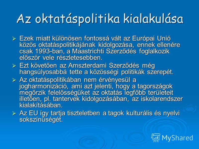 Az oktatáspolitika kialakulása Ezek miatt különösen fontossá vált az Európai Unió közös oktatáspolitikájának kidolgozása, ennek ellenére csak 1993-ban, a Maastrichti Szerződés foglalkozik először vele részletesebben. Ezek miatt különösen fontossá vál