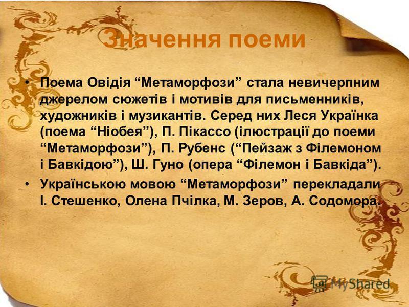 Значення поеми Поема Овідія Метаморфози стала невичерпним джерелом сюжетів і мотивів для письменників, художників і музикантів. Серед них Леся Українка (поема Ніобея), П. Пікассо (ілюстрації до поеми Метаморфози), П. Рубенс (Пейзаж з Філемоном і Бавк
