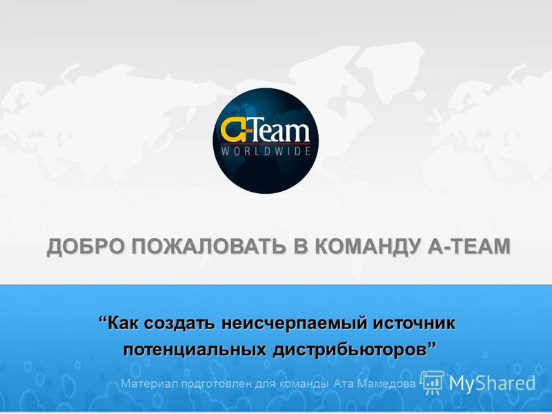 ДОБРО ПОЖАЛОВАТЬ В КОМАНДУ A-TEAM Материал подготовлен для команды Ата Мамедова Как создать неисчерпаемый источник Как создать неисчерпаемый источник потенциальных дистрибьюторов