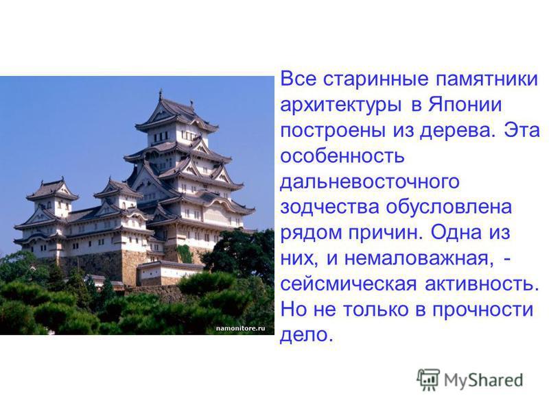 Все старинные памятники архитектуры в Японии построены из дерева. Эта особенность дальневосточного зодчества обусловлена рядом причин. Одна из них, и немаловажная, - сейсмическая активность. Но не только в прочности дело.