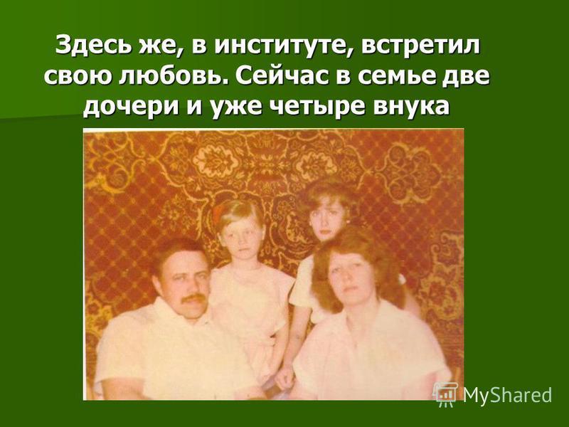 Здесь же, в институте, встретил свою любовь. Сейчас в семье две дочери и уже четыре внука Здесь же, в институте, встретил свою любовь. Сейчас в семье две дочери и уже четыре внука