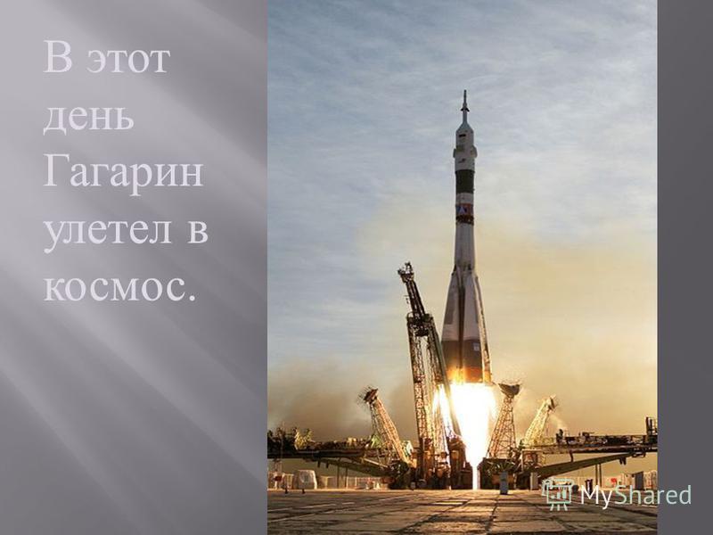 В этот день Гагарин улетел в космос.