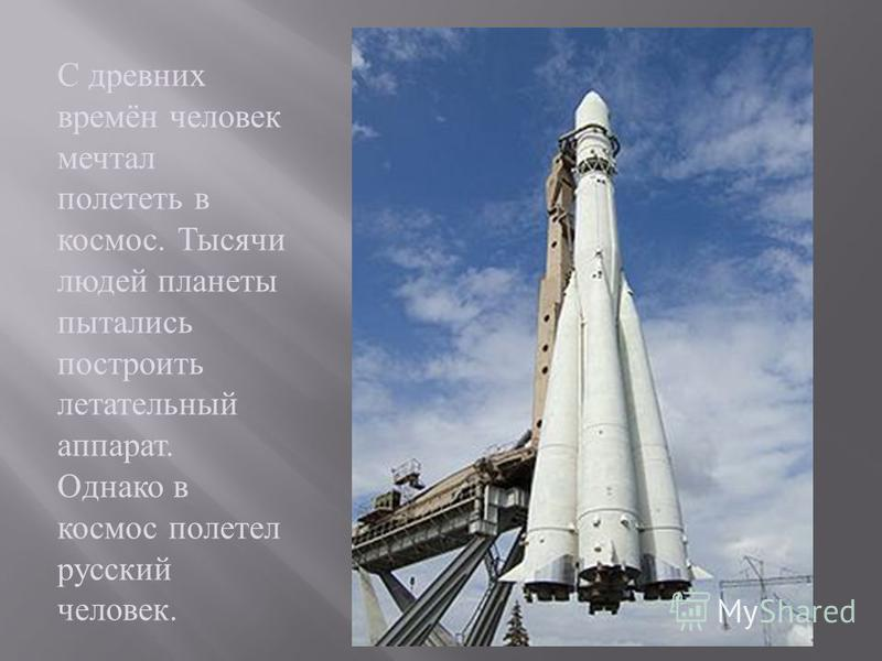 С древних времён человек мечтал полететь в космос. Тысячи людей планеты пытались построить летательный аппарат. Однако в космос полетел русский человек.