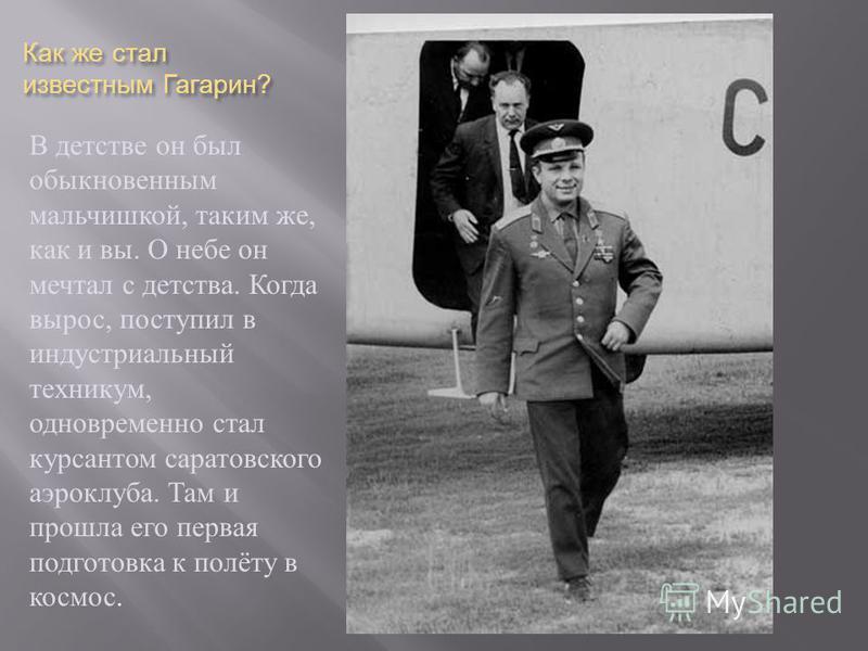 Как же стал известным Гагарин ? В детстве он был обыкновенным мальчишкой, таким же, как и вы. О небе он мечтал с детства. Когда вырос, поступил в индустриальный техникум, одновременно стал курсантом саратовского аэроклуба. Там и прошла его первая под