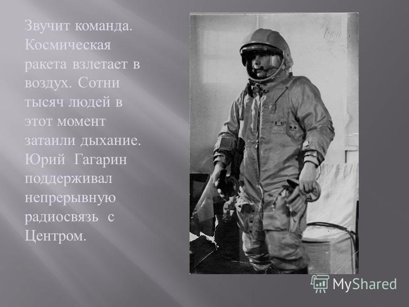 Звучит команда. Космическая ракета взлетает в воздух. Сотни тысяч людей в этот момент затаили дыхание. Юрий Гагарин поддерживал непрерывную радиосвязь с Центром.