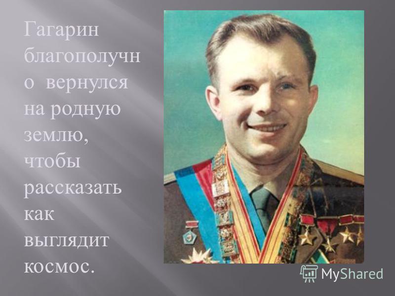 Гагарин благополучно вернулся на родную землю, чтобы рассказать как выглядит космос.
