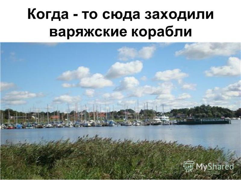 Когда - то сюда заходили варяжские корабли