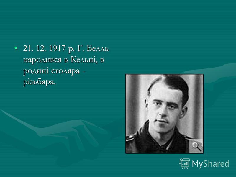 21. 12. 1917 р. Г. Белль народився в Кельні, в родині столяра - різьбяра.21. 12. 1917 р. Г. Белль народився в Кельні, в родині столяра - різьбяра.