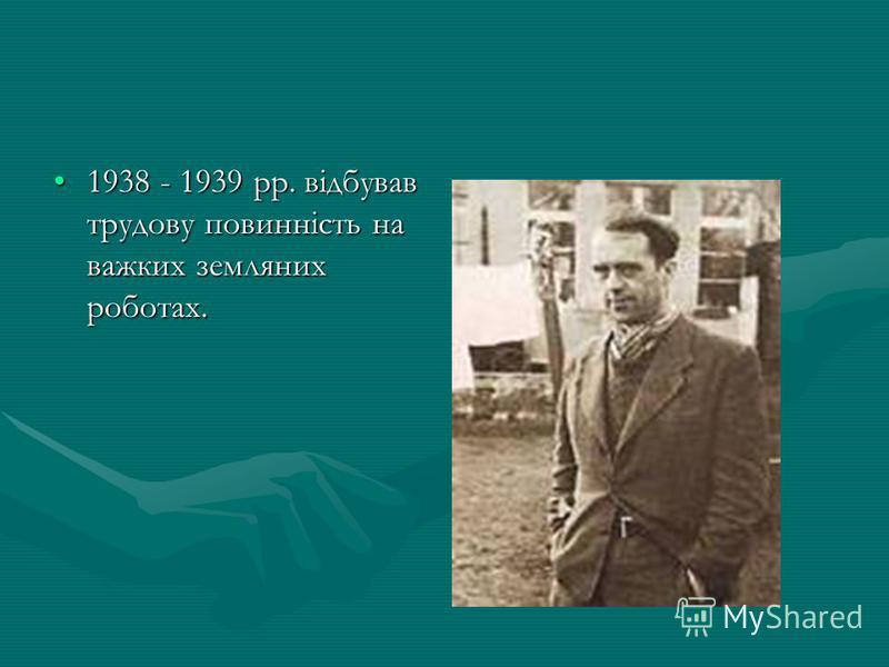 1938 - 1939 рр. відбував трудову повинність на важких земляних роботах.1938 - 1939 рр. відбував трудову повинність на важких земляних роботах.