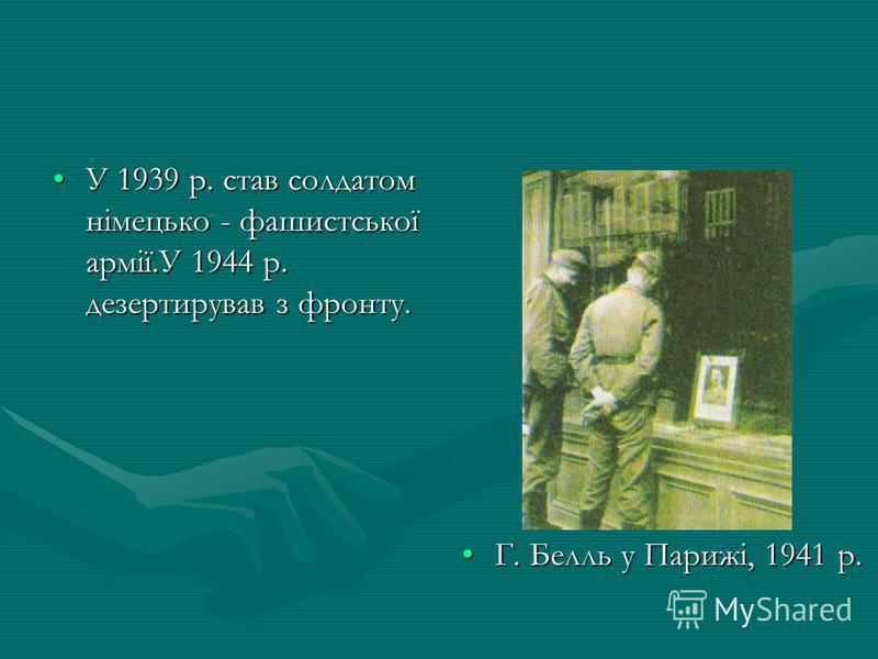 У 1939 р. став солдатом німецько - фашистської армії.У 1944 р. дезертирував з фронту.У 1939 р. став солдатом німецько - фашистської армії.У 1944 р. дезертирував з фронту. Г. Белль у Парижі, 1941 р.