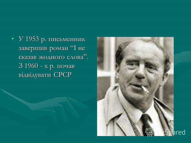 У 1953 р. письменник завершив роман І не сказав жодного слова. З 1960 - х р. почав відвідувати СРСРУ 1953 р. письменник завершив роман І не сказав жодного слова. З 1960 - х р. почав відвідувати СРСР