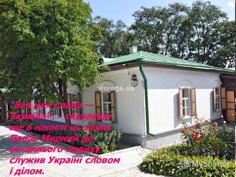 Вся моя слава Україна«, - сказавши ще в юності ці слова, Панас Мирний до останнього подиху служив Україні словом і ділом.