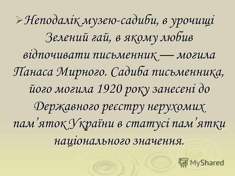 Неподалік музею-садиби, в урочищі Зелений гай, в якому любив відпочивати письменник могила Панаса Мирного. Садиба письменника, його могила 1920 року занесені до Державного реєстру нерухомих памяток України в статусі памятки національного значення. Не