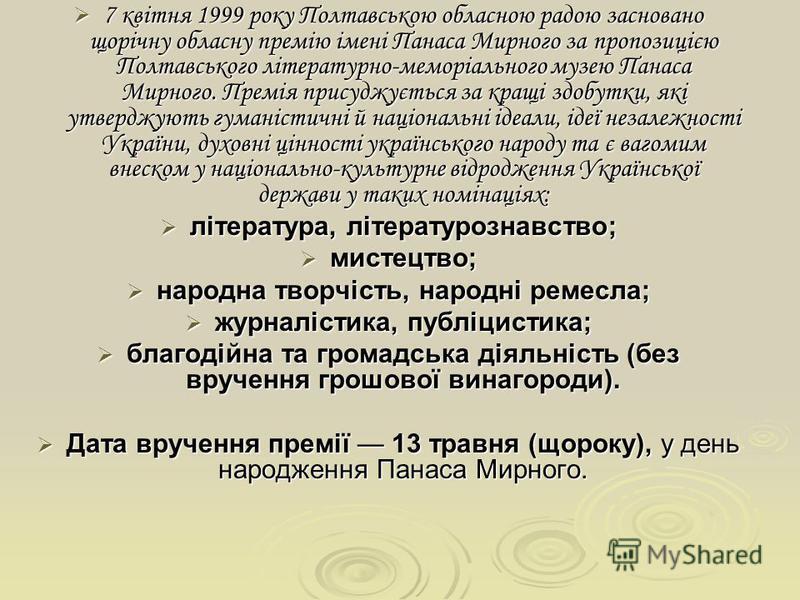 7 квітня 1999 року Полтавською обласною радою засновано щорічну обласну премію імені Панаса Мирного за пропозицією Полтавського літературно-меморіального музею Панаса Мирного. Премія присуджується за кращі здобутки, які утверджують гуманістичні й нац