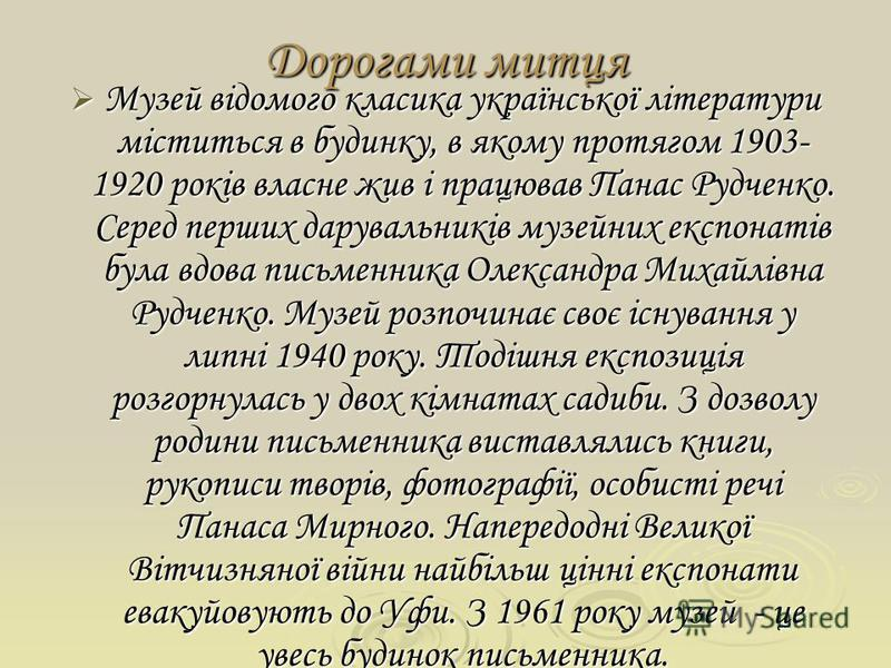 Дорогами митця Музей відомого класика української літератури міститься в будинку, в якому протягом 1903- 1920 років власне жив і працював Панас Рудченко. Серед перших дарувальників музейних експонатів була вдова письменника Олександра Михайлівна Рудч