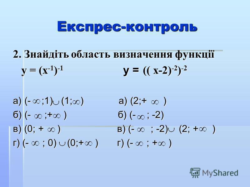 Експрес-контроль 2. Знайдіть область визначення функції у = (х -1 ) -1 у = (( х-2) -2 ) -2 у = (х -1 ) -1 у = (( х-2) -2 ) -2 а) (- ;1) (1; ) а) (2;+ ) б) (- ;+ ) б) (- ; -2) в) (0; + ) в) (- ; -2) (2; + ) г) (- ; 0) (0;+ ) г) (- ; + )