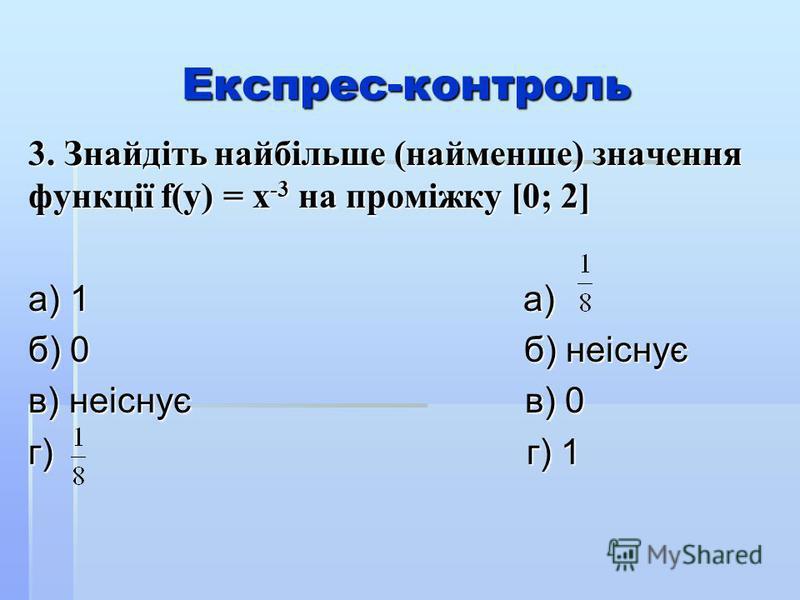 Експрес-контроль 3. Знайдіть найбільше (найменше) значення функції f(y) = x -3 на проміжку [0; 2] а) 1 а) б) 0 б) неіснує в) неіснує в) 0 г) г) 1