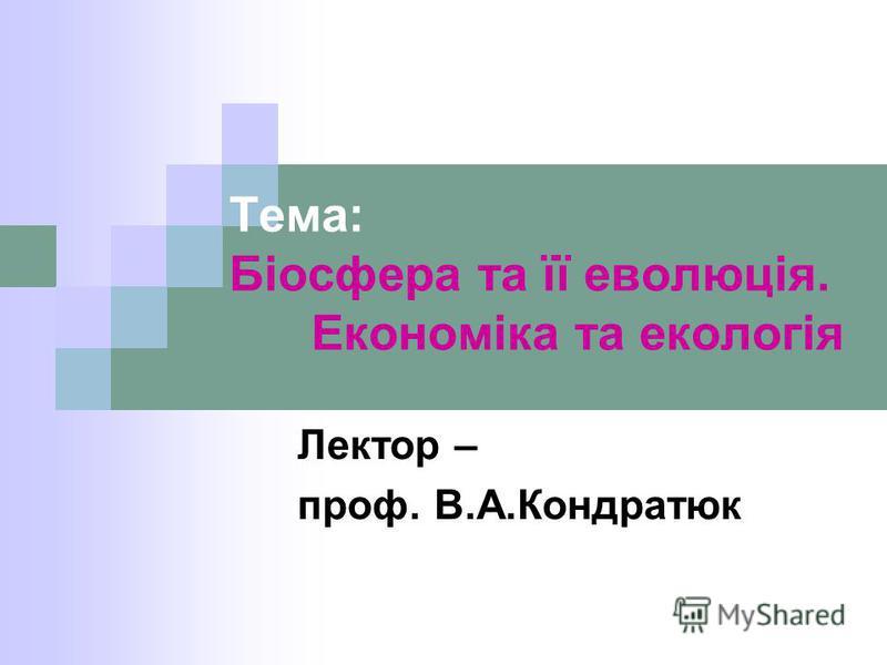 Тема: Біосфера та її еволюція. Економіка та екологія Лектор – проф. В.А.Кондратюк