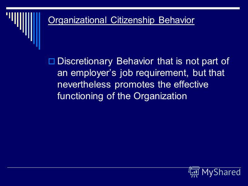 Organizational Citizenship Behavior Discretionary Behavior that is not part of an employers job requirement, but that nevertheless promotes the effective functioning of the Organization