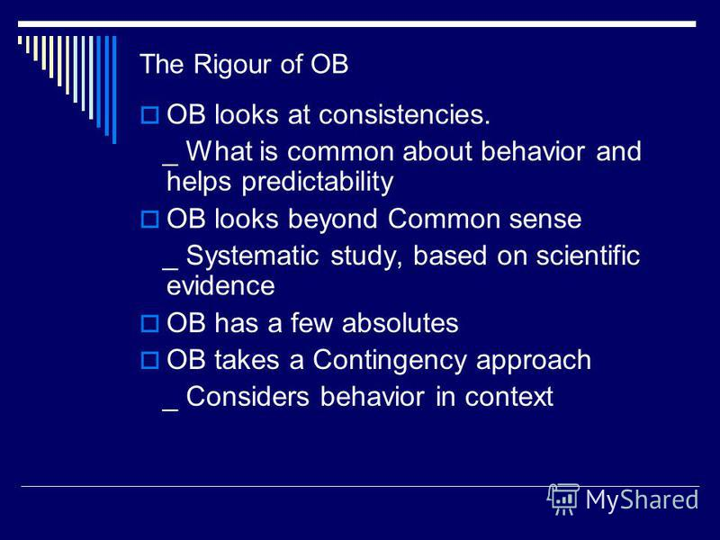 The Rigour of OB OB looks at consistencies. _ What is common about behavior and helps predictability OB looks beyond Common sense _ Systematic study, based on scientific evidence OB has a few absolutes OB takes a Contingency approach _ Considers beha