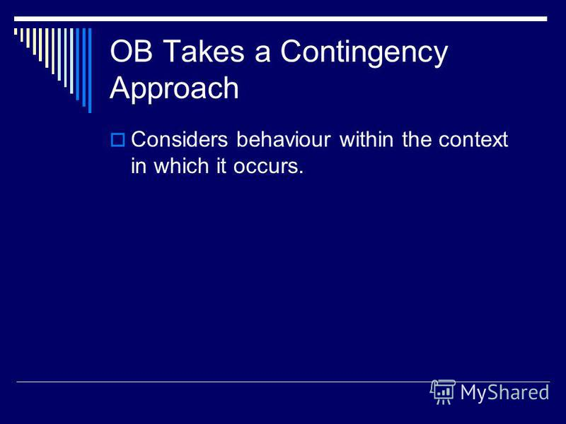 OB Takes a Contingency Approach Considers behaviour within the context in which it occurs.