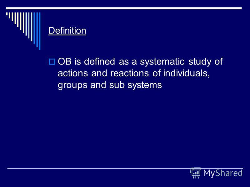 Definition OB is defined as a systematic study of actions and reactions of individuals, groups and sub systems