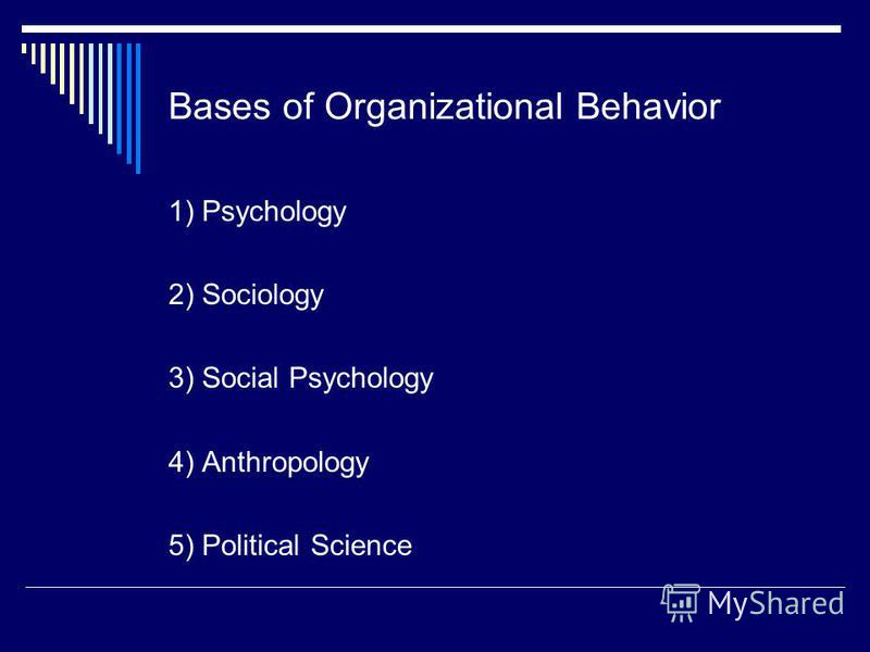 Bases of Organizational Behavior 1) Psychology 2) Sociology 3) Social Psychology 4) Anthropology 5) Political Science