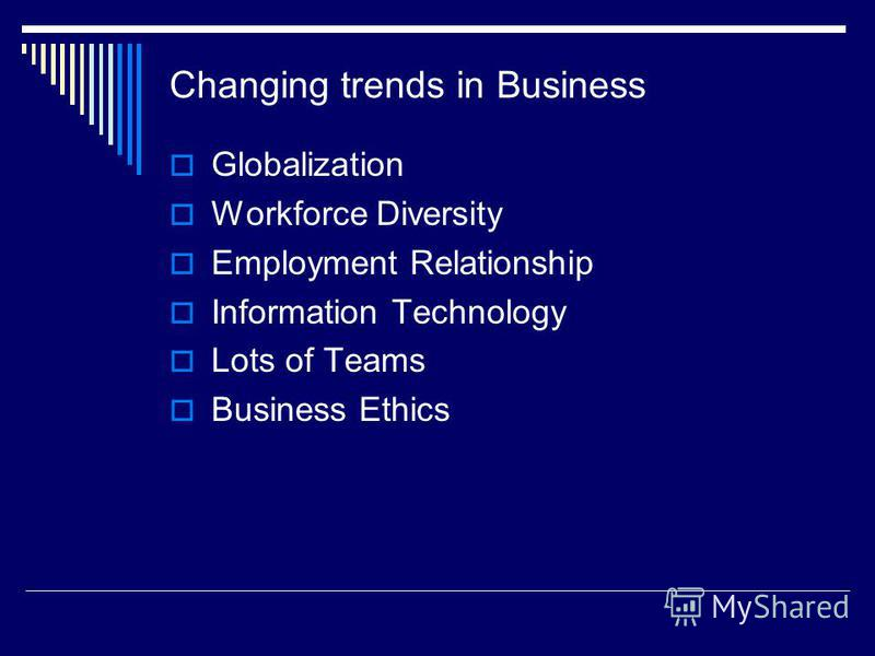 Changing trends in Business Globalization Workforce Diversity Employment Relationship Information Technology Lots of Teams Business Ethics