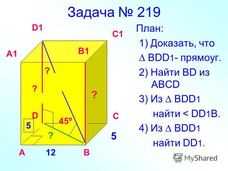 Задача 219 План: 1) Доказать, что BDD 1 - прямоуг. 2) Найти BD из ABCD 3) Из BDD 1 найти < DD 1 B. 4) Из ВDD 1 найти DD 1. 12 5 45º ? АВ С D A1 D1 C1 B1 5 ? ? ?