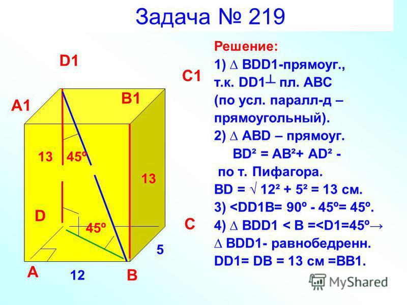 Задача 219 Решение: 1) BDD1-прямоуг., т.к. DD1 пл. ABC (по усл. пароль-д – прямоугольный). 2) ABD – прямоуг. BD² = AB²+ AD² - по т. Пифагора. BD = 12² + 5² = 13 см. 3) <DD1B= 90º - 45º= 45º. 4) BDD1 < B =<D1=45º BDD1- равнобедрен. DD1= DB = 13 см =ВВ
