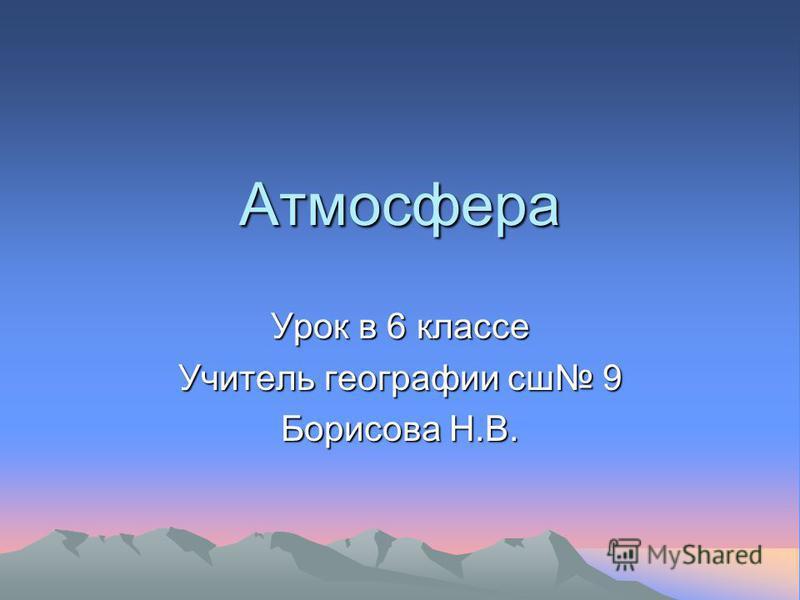 Атмосфера Урок в 6 классе Учитель географии сш 9 Борисова Н.В.