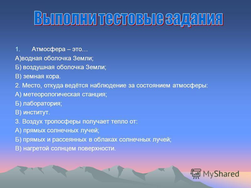 1. Атмосфера – это… А)водная оболочка Земли; Б) воздушная оболочка Земли; В) земная кора. 2. Место, откуда ведётся наблюдение за состоянием атмосферы: А) метеорологическая станция; Б) лаборатория; В) институт. 3. Воздух тропосферы получает тепло от: