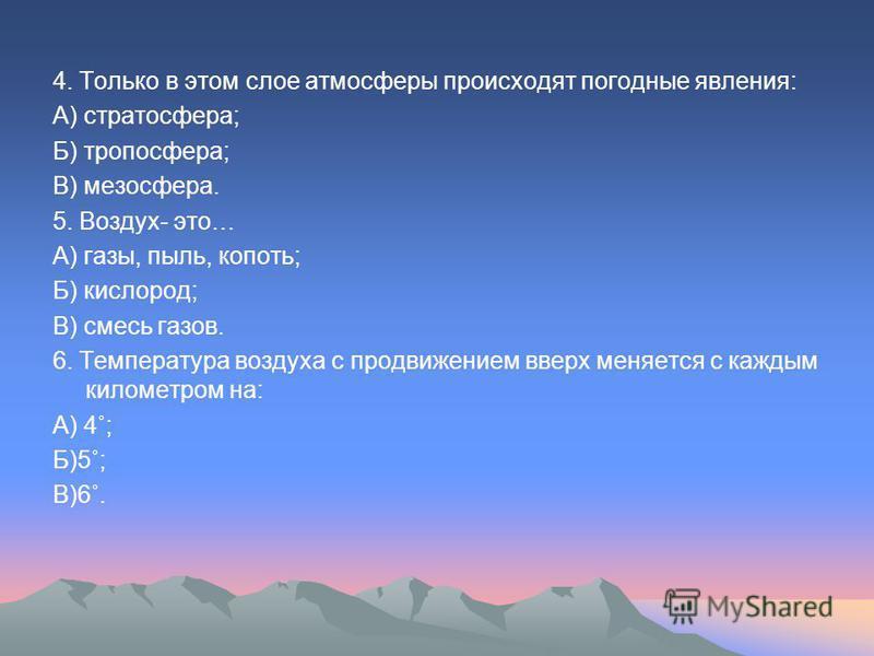4. Только в этом слое атмосферы происходят погодные явления: А) стратосфера; Б) тропосфера; В) мезосфера. 5. Воздух- это… А) газы, пыль, копоть; Б) кислород; В) смесь газов. 6. Температура воздуха с продвижением вверх меняется с каждым километром на: