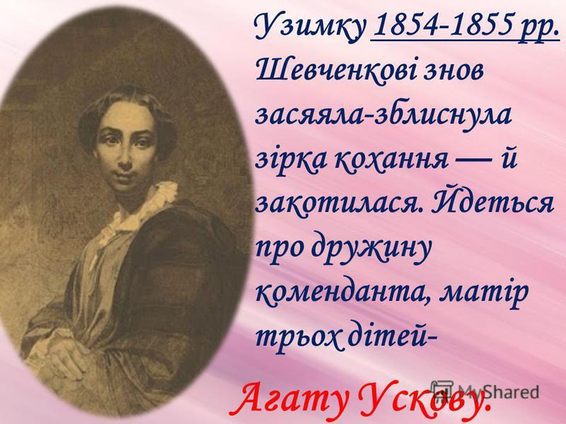 Узимку 1854-1855 рр. Шевченкові знов засяяла-зблиснула зірка кохання й закотилася. Йдеться про дружину коменданта, матір трьох дітей- Агату Ускову.