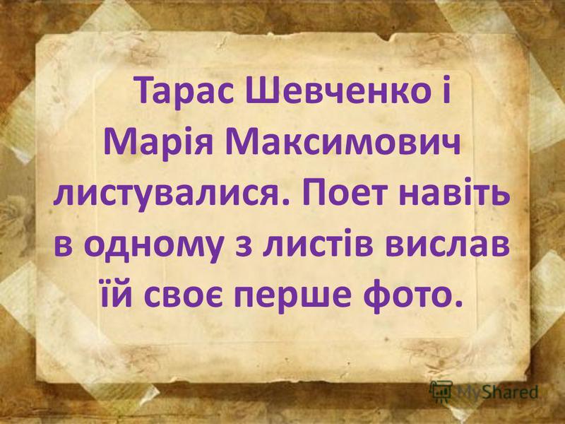 Тарас Шевченко і Марія Максимович листувалися. Поет навіть в одному з листів вислав їй своє перше фото.