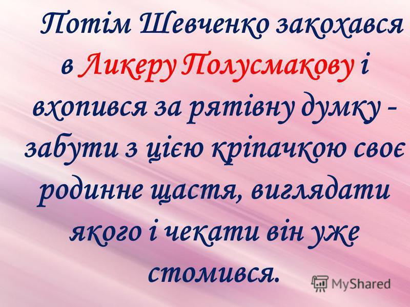 Потім Шевченко закохався в Ликеру Полусмакову і вхопився за рятівну думку - забути з цією кріпачкою своє родинне щастя, виглядати якого і чекати він уже стомився.