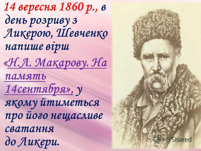 14 вересня 1860 р., в день розриву з Ликерою, Шевченко напише вірш «Н.Л. Макарову. На память 14сентября», у якому йтиметься про його нещасливе сватання до Ликери.