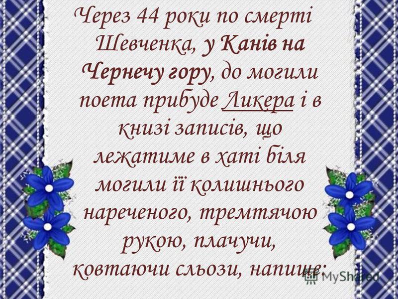 Через 44 роки по смерті Шевченка, у Канів на Чернечу гору, до могили поета прибуде Ликера і в книзі записів, що лежатиме в хаті біля могили її колишнього нареченого, тремтячою рукою, плачучи, ковтаючи сльози, напише: