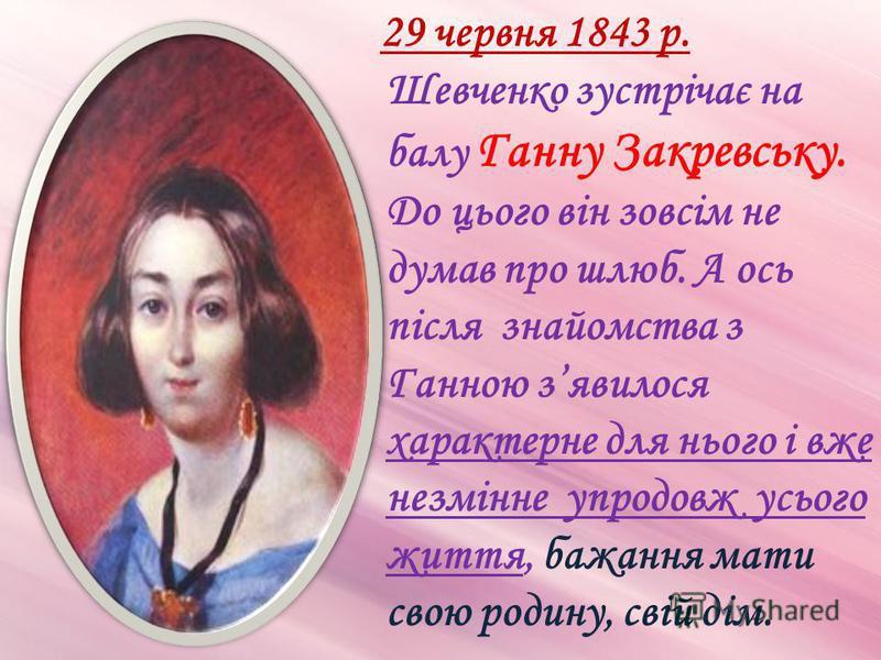 29 червня 1843 р. Шевченко зустрічає на балу Ганну Закревську. До цього він зовсім не думав про шлюб. А ось після знайомства з Ганною зявилося характерне для нього і вже незмінне упродовж усього життя, бажання мати свою родину, свій дім.