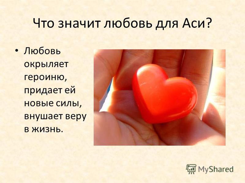 Что значит любовь для Аси? Любовь окрыляет героиню, придает ей новые силы, внушает веру в жизнь.