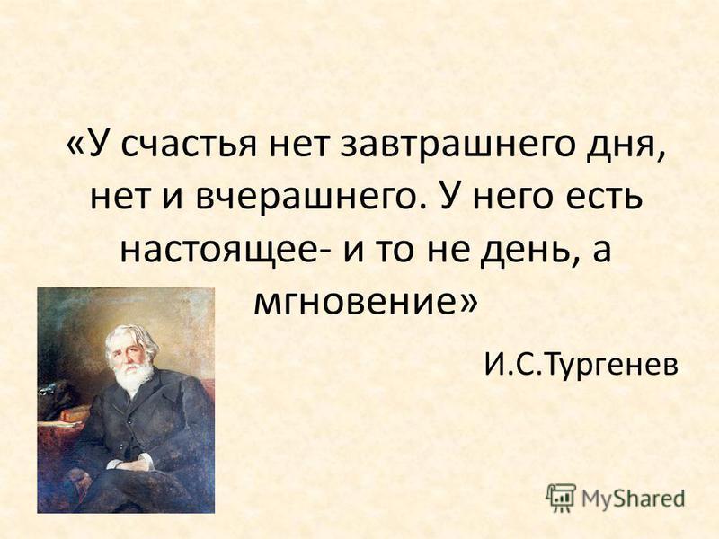 «У счастья нет завтрашнего дня, нет и вчерашнего. У него есть настоящее- и то не день, а мгновение» И.С.Тургенев