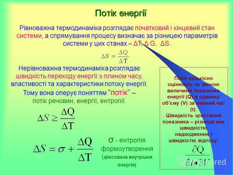 Потік енергії Рівноважна термодинаміка розглядає початковий і кінцевий стан системи, а спрямування процесу визначає за різницею параметрів системи у цих станах – ΔT, Δ G, ΔS. Потік кількісно оцінюють за зміною величини показника енергії (Q) в одиниці